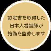 認定書を取得した 日本人看護師が 施術を監修します
